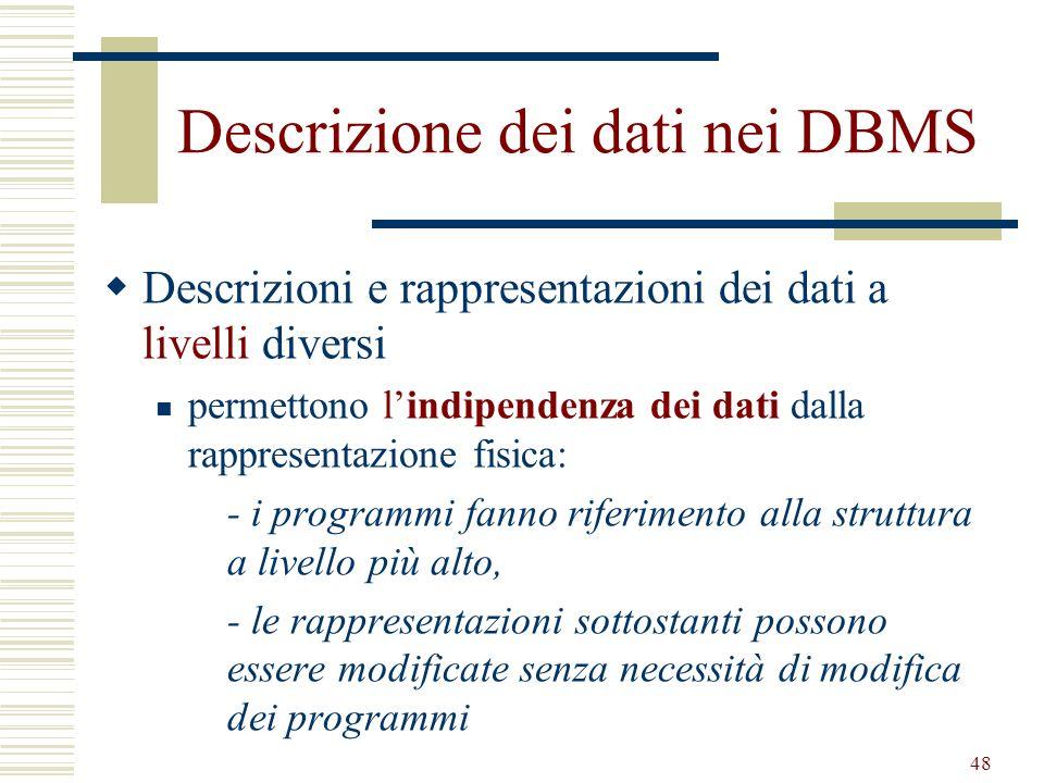48 Descrizione dei dati nei DBMS Descrizioni e rappresentazioni dei dati a livelli diversi permettono lindipendenza dei dati dalla rappresentazione fi