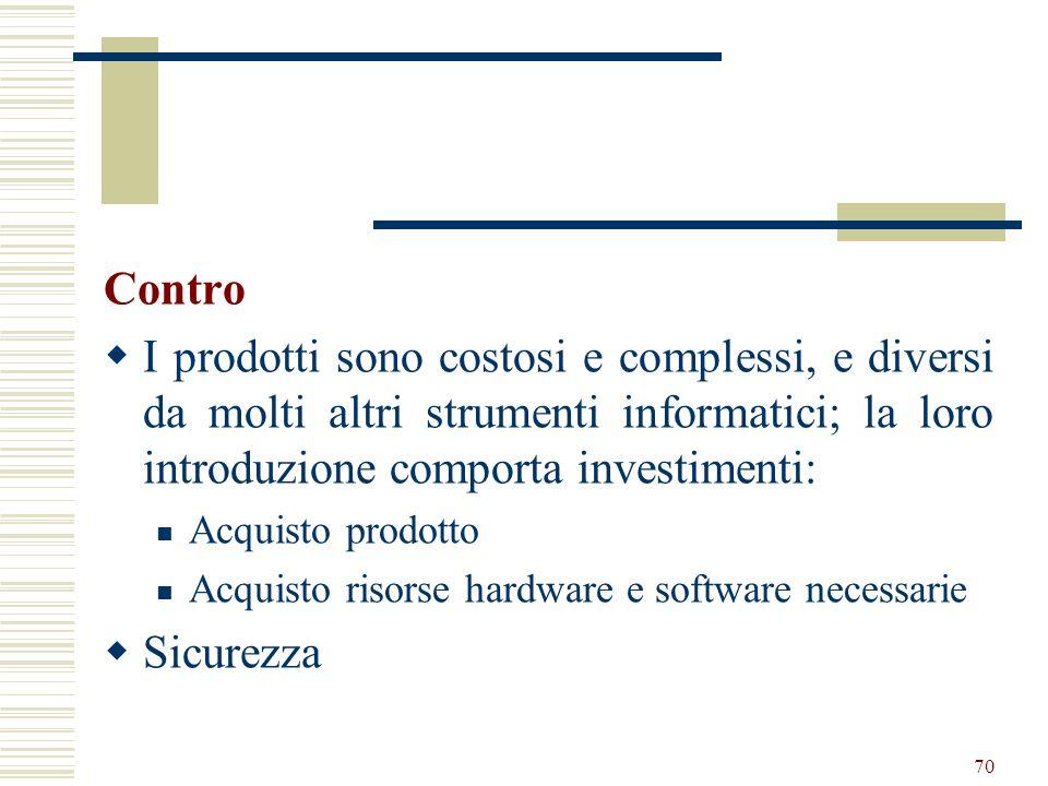 70 Contro I prodotti sono costosi e complessi, e diversi da molti altri strumenti informatici; la loro introduzione comporta investimenti: Acquisto pr