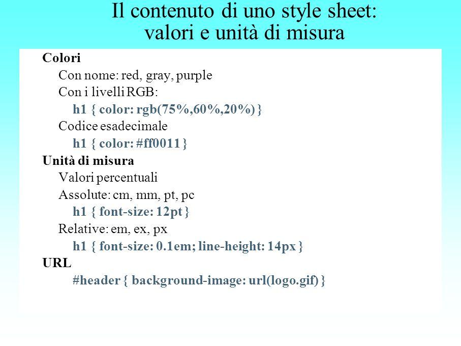 Il contenuto di uno style sheet: valori e unità di misura Colori Con nome: red, gray, purple Con i livelli RGB: h1 { color: rgb(75%,60%,20%) } Codice