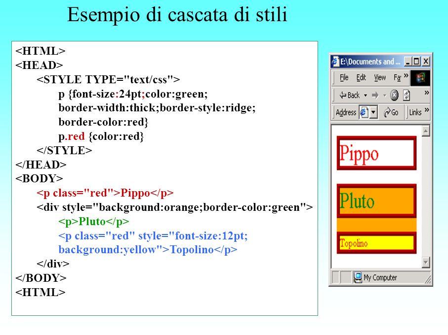 Esempio di cascata di stili p {font-size:24pt;color:green; border-width:thick;border-style:ridge; border-color:red} p.red {color:red} Pippo Pluto <p c
