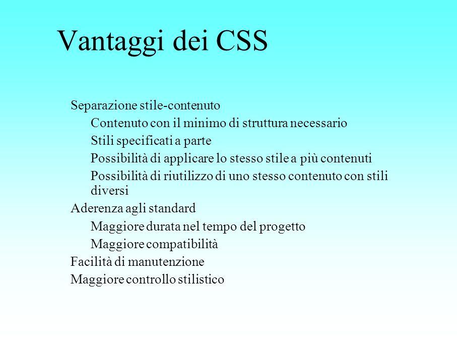 Vantaggi dei CSS Separazione stile-contenuto Contenuto con il minimo di struttura necessario Stili specificati a parte Possibilità di applicare lo ste