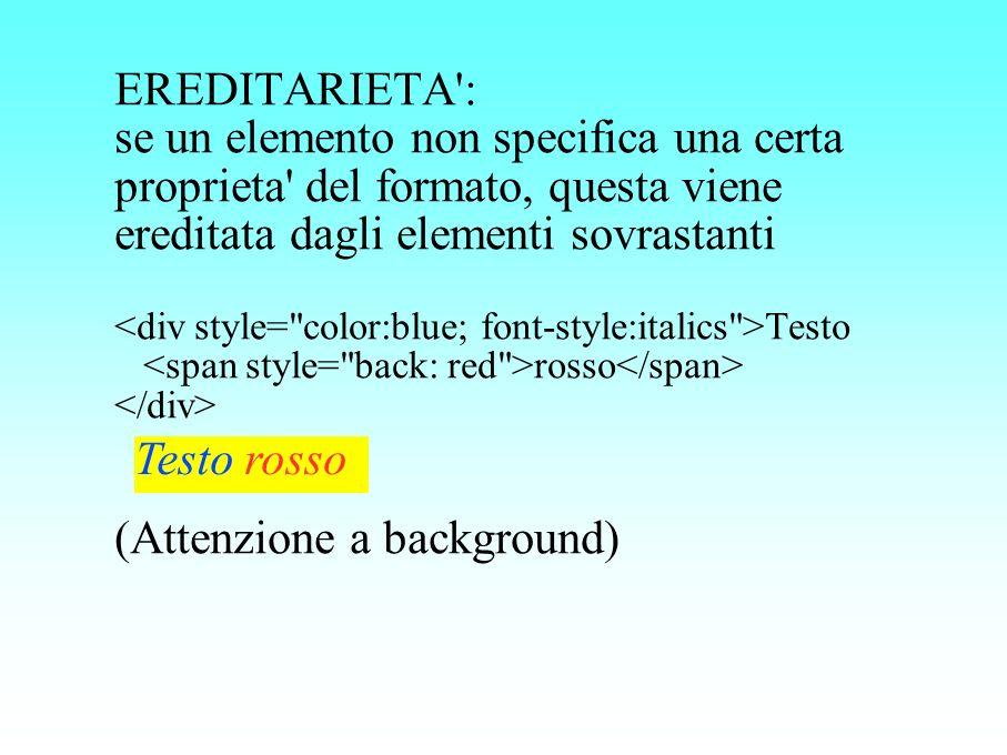 EREDITARIETA': se un elemento non specifica una certa proprieta' del formato, questa viene ereditata dagli elementi sovrastanti Testo rosso (Attenzion