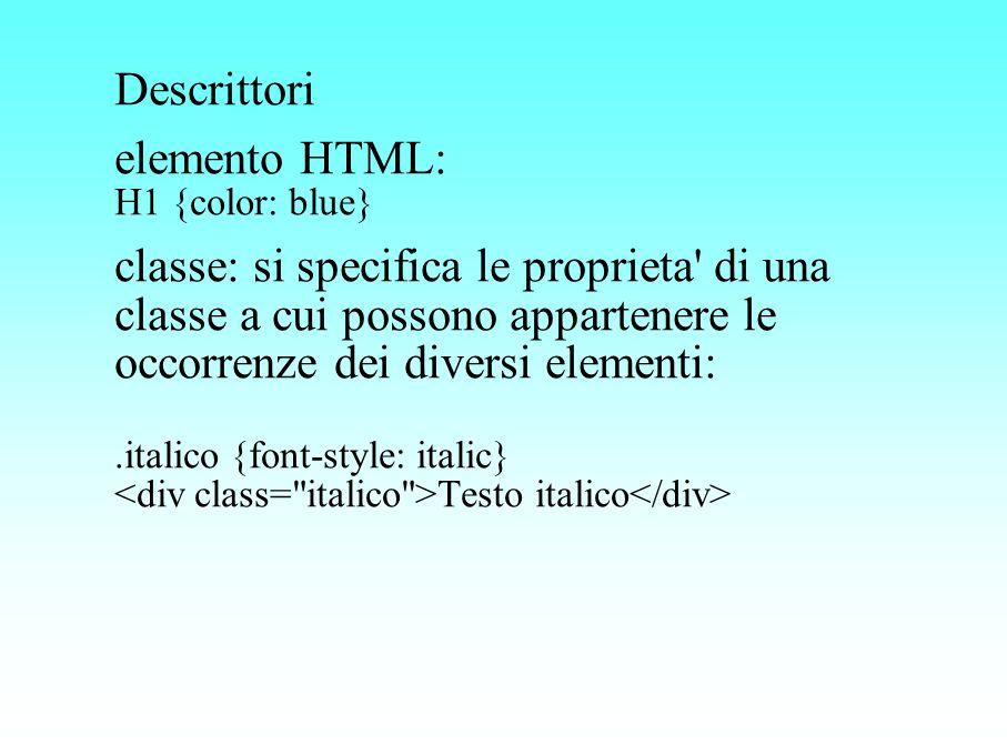 Descrittori elemento HTML: H1 {color: blue} classe: si specifica le proprieta' di una classe a cui possono appartenere le occorrenze dei diversi eleme