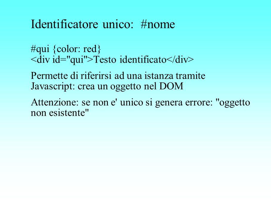 Identificatore unico: #nome #qui {color: red} Testo identificato Permette di riferirsi ad una istanza tramite Javascript: crea un oggetto nel DOM Atte