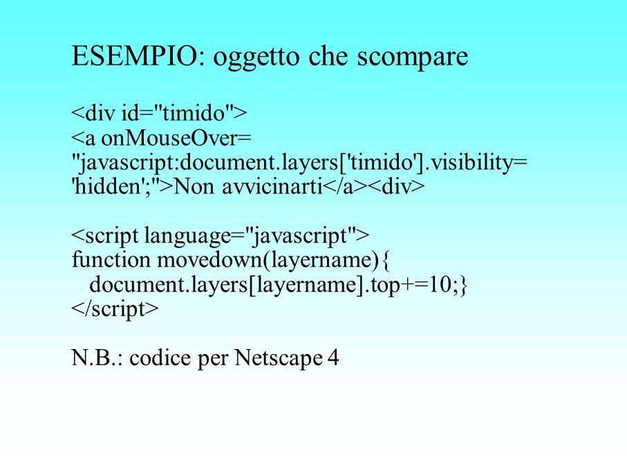 ESEMPIO: oggetto che scompare Non avvicinarti function movedown(layername){ document.layers[layername].top+=10;} N.B.: codice per Netscape 4