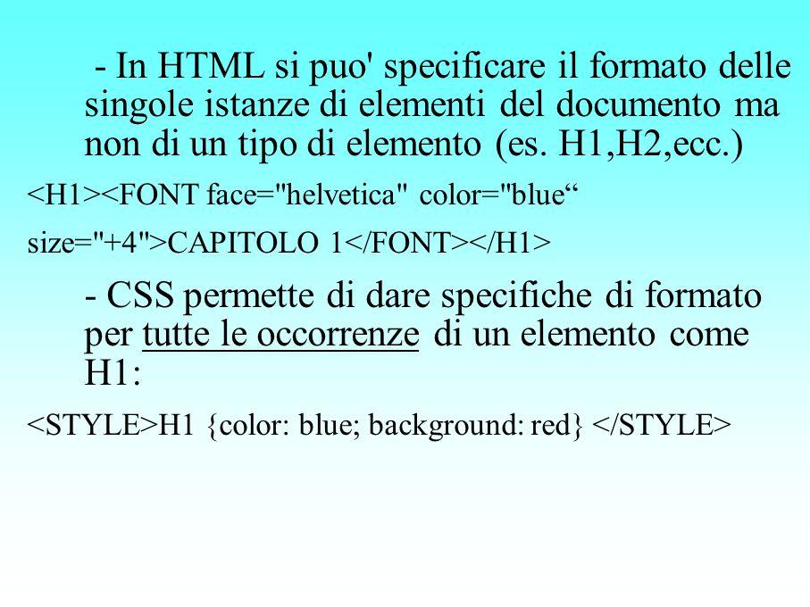 - In HTML si puo' specificare il formato delle singole istanze di elementi del documento ma non di un tipo di elemento (es. H1,H2,ecc.) <FONT face=