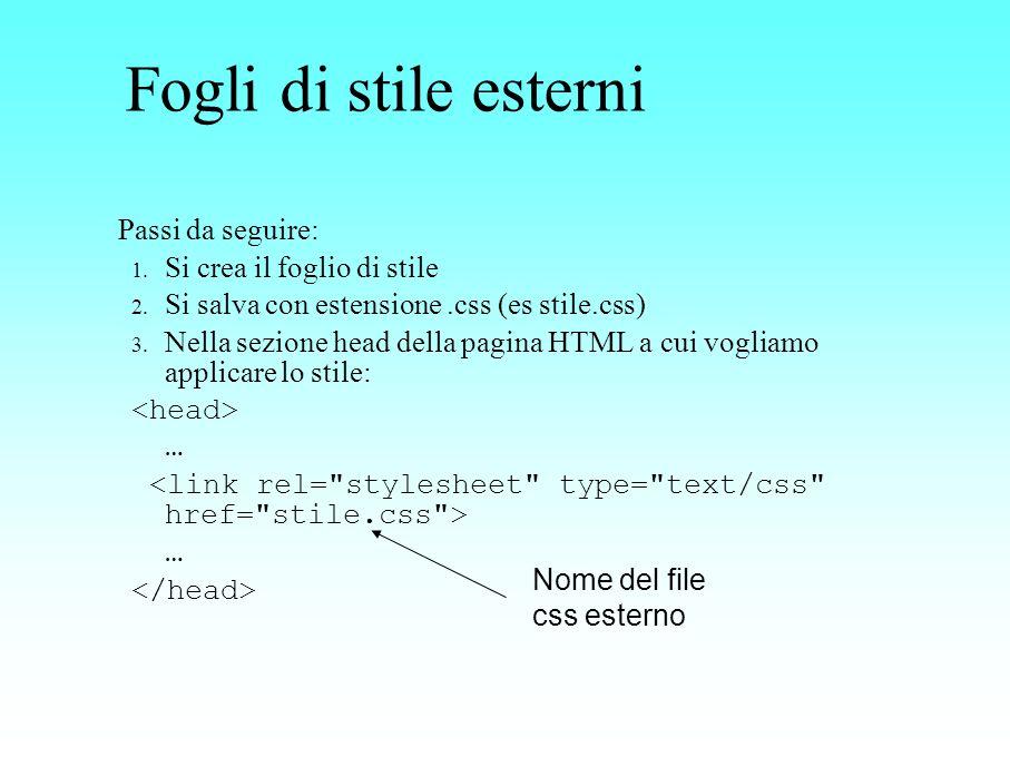 Fogli di stile esterni Passi da seguire: 1. Si crea il foglio di stile 2. Si salva con estensione.css (es stile.css) 3. Nella sezione head della pagin
