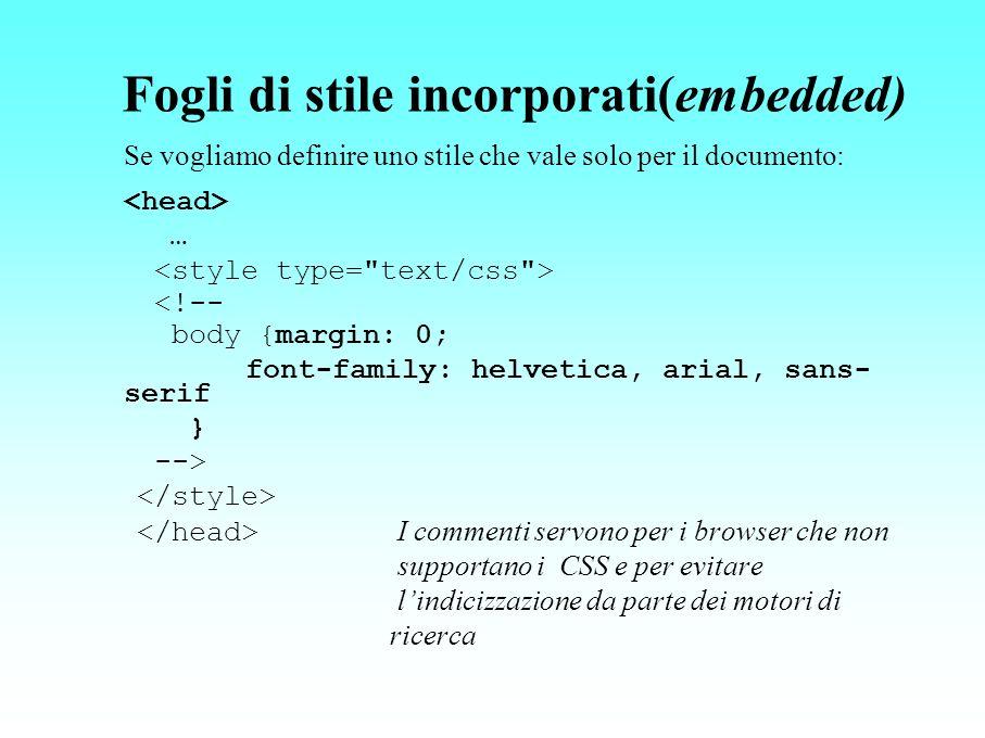 Fogli di stile incorporati(embedded) Se vogliamo definire uno stile che vale solo per il documento: … <!-- body {margin: 0; font-family: helvetica, ar