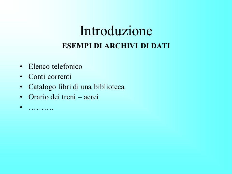Introduzione ESEMPI DI ARCHIVI DI DATI Elenco telefonico Conti correnti Catalogo libri di una biblioteca Orario dei treni – aerei ……….