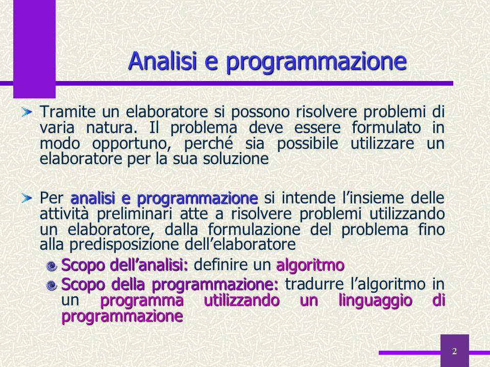 2 Analisi e programmazione Tramite un elaboratore si possono risolvere problemi di varia natura. Il problema deve essere formulato in modo opportuno,