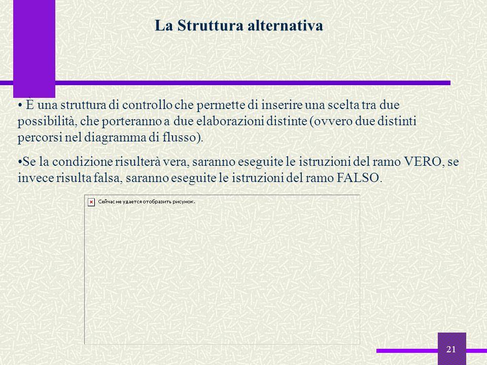 21 La Struttura alternativa È una struttura di controllo che permette di inserire una scelta tra due possibilità, che porteranno a due elaborazioni di