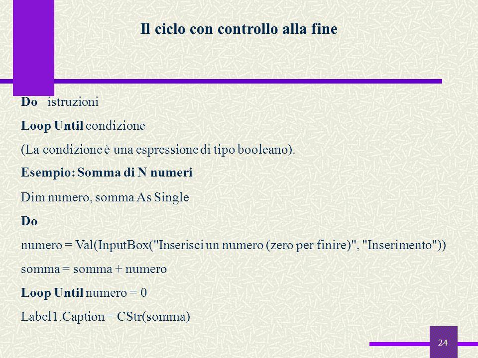 24 Il ciclo con controllo alla fine Do istruzioni Loop Until condizione (La condizione è una espressione di tipo booleano). Esempio: Somma di N numeri
