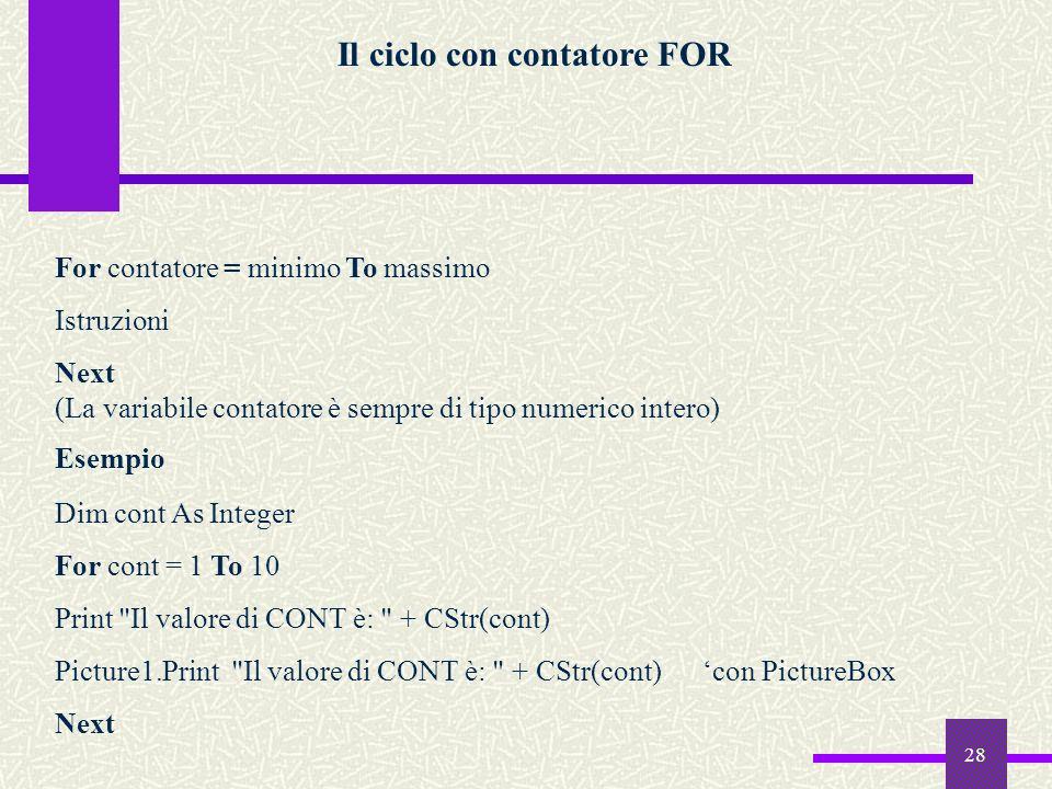 28 Il ciclo con contatore FOR For contatore = minimo To massimo Istruzioni Next (La variabile contatore è sempre di tipo numerico intero) Esempio Dim