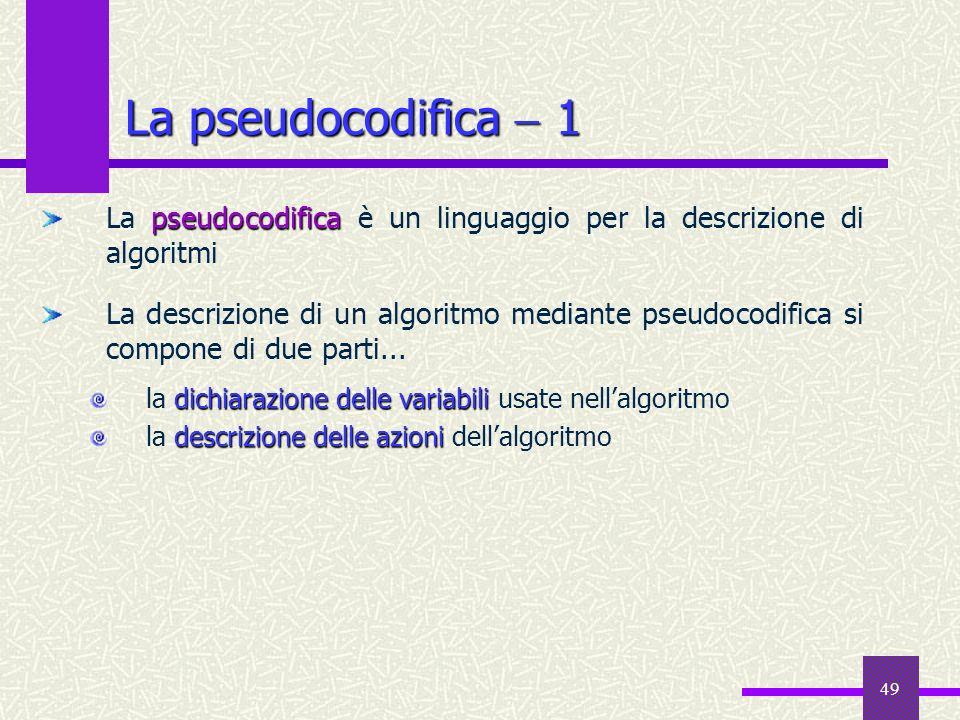 49 La pseudocodifica 1 pseudocodifica La pseudocodifica è un linguaggio per la descrizione di algoritmi La descrizione di un algoritmo mediante pseudo