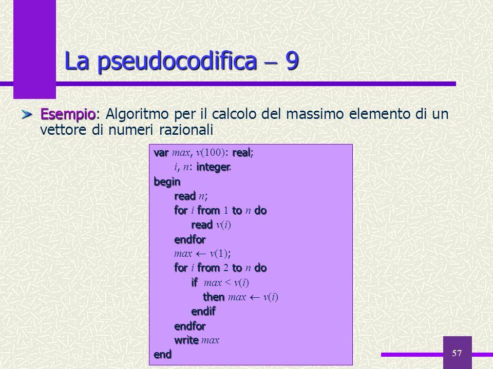 57 Esempio Esempio: Algoritmo per il calcolo del massimo elemento di un vettore di numeri razionali La pseudocodifica 9 varreal var max, v(100) : real