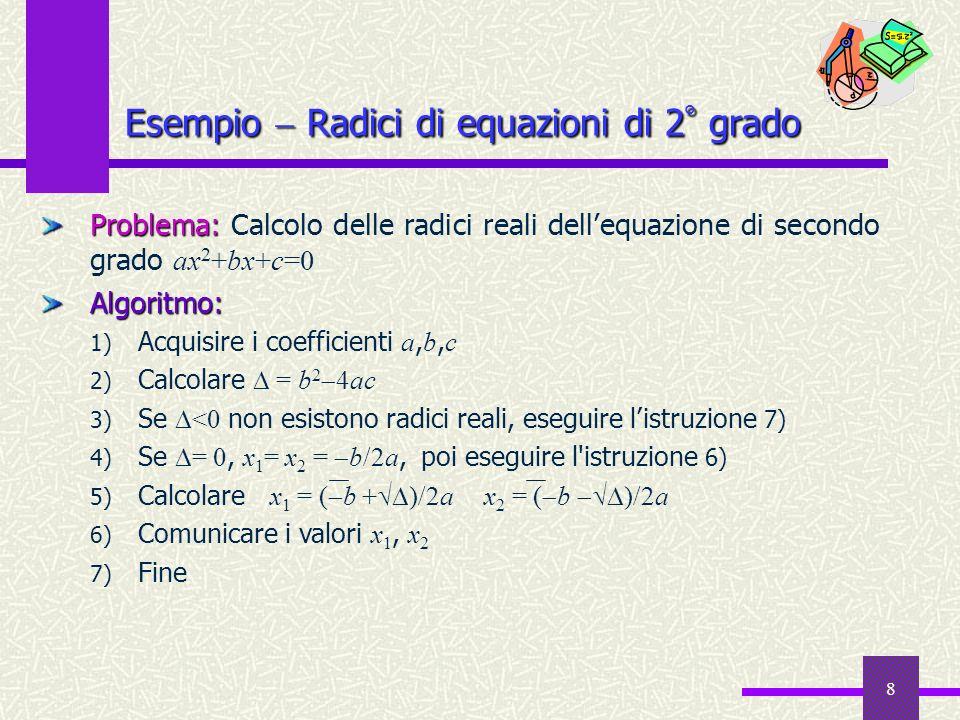 8 Problema: Problema: Calcolo delle radici reali dellequazione di secondo grado ax 2 +bx+c=0Algoritmo: 1) Acquisire i coefficienti a, b, c 2) Calcolar