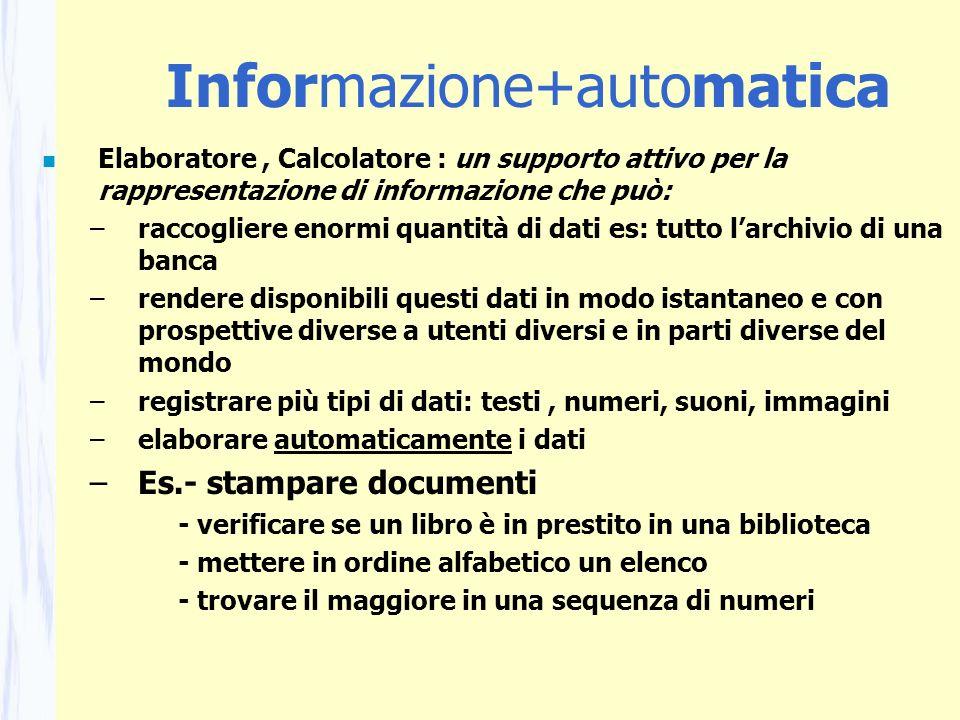 Informazione+automatica n Elaboratore, Calcolatore : un supporto attivo per la rappresentazione di informazione che può: –raccogliere enormi quantità