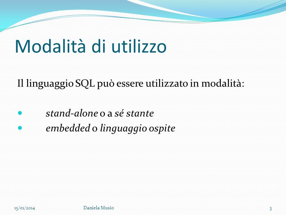 Modalità di utilizzo Il linguaggio SQL può essere utilizzato in modalità: stand-alone o a sé stante embedded o linguaggio ospite 15/01/2014Daniela Mus