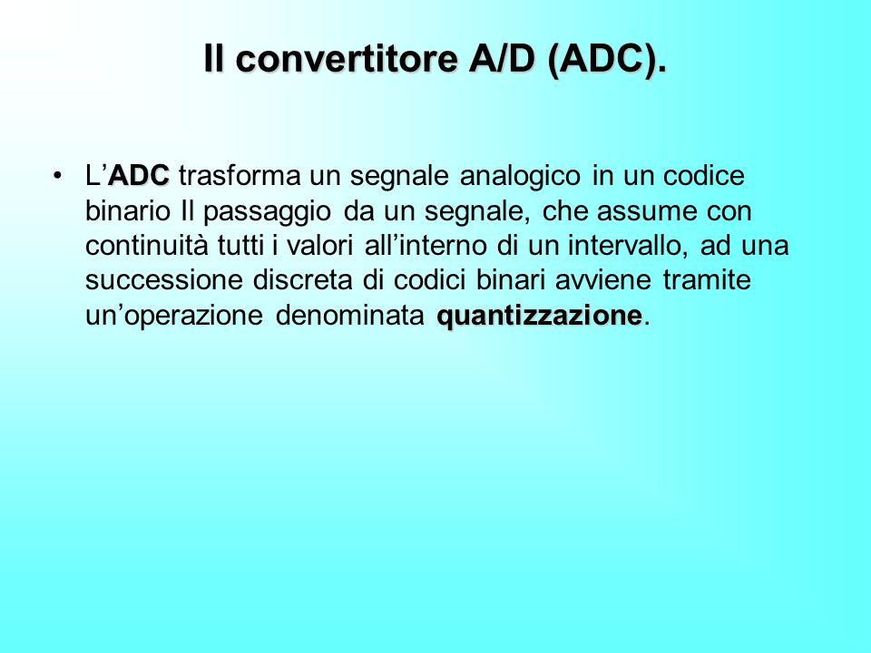Il convertitore A/D (ADC). ADC quantizzazioneLADC trasforma un segnale analogico in un codice binario Il passaggio da un segnale, che assume con conti