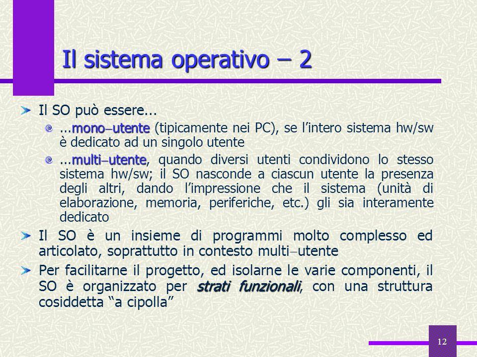 12 Il sistema operativo ̶ 2 Il SO può essere... mono utente...mono utente (tipicamente nei PC), se lintero sistema hw/sw è dedicato ad un singolo uten