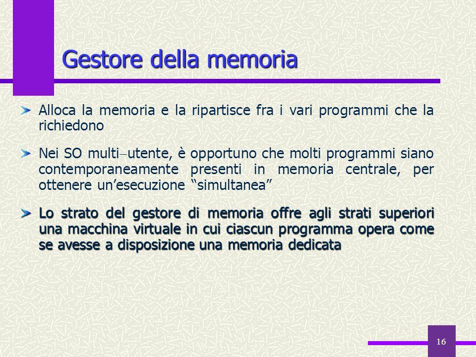 16 Gestore della memoria Alloca la memoria e la ripartisce fra i vari programmi che la richiedono Nei SO multi utente, è opportuno che molti programmi