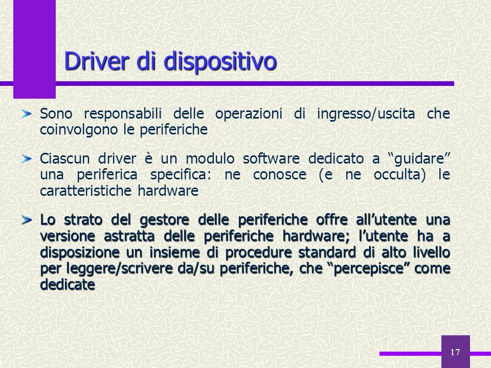17 Sono responsabili delle operazioni di ingresso/uscita che coinvolgono le periferiche Ciascun driver è un modulo software dedicato a guidare una per