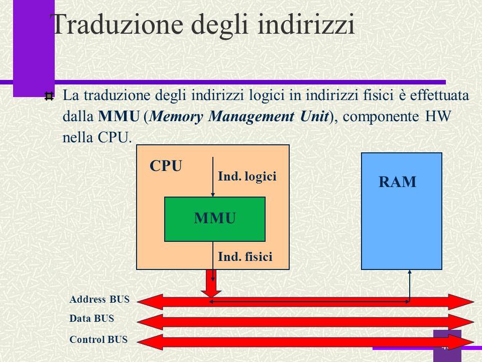 40 Traduzione degli indirizzi La traduzione degli indirizzi logici in indirizzi fisici è effettuata dalla MMU (Memory Management Unit), componente HW