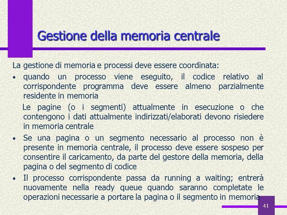 41 Gestione della memoria centrale La gestione di memoria e processi deve essere coordinata: quando un processo viene eseguito, il codice relativo al