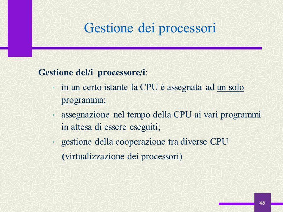 46 Gestione dei processori Gestione del/i processore/i: in un certo istante la CPU è assegnata ad un solo programma; assegnazione nel tempo della CPU