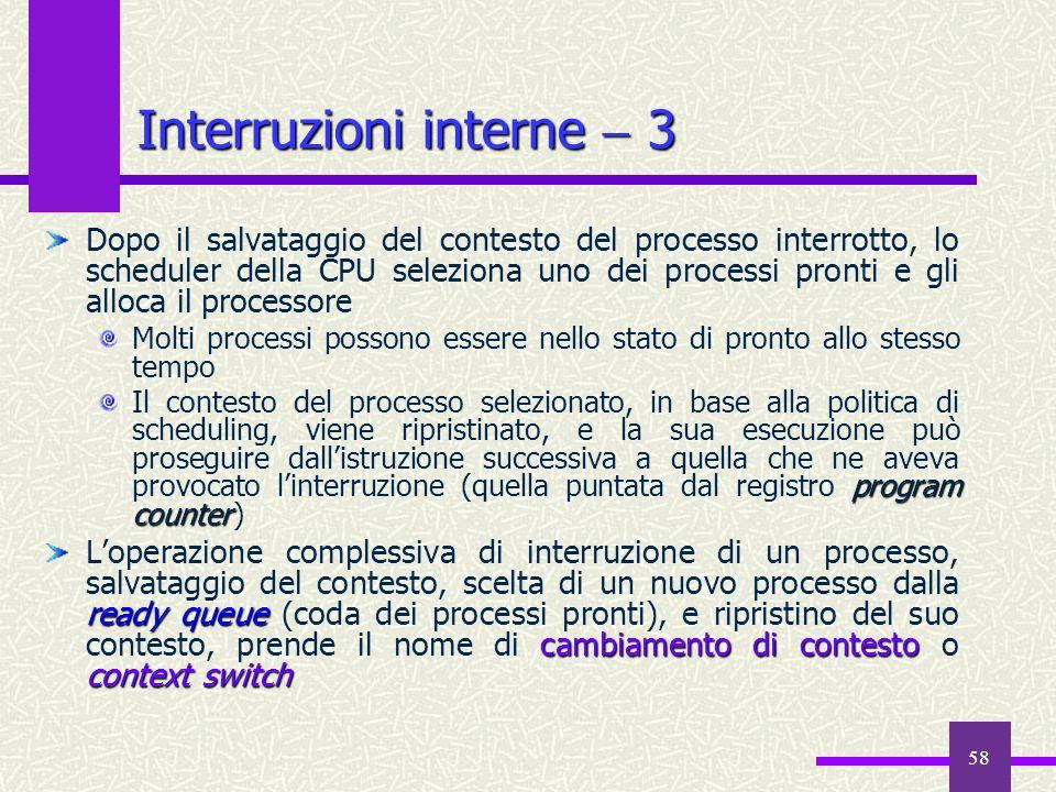 58 Interruzioni interne 3 Dopo il salvataggio del contesto del processo interrotto, lo scheduler della CPU seleziona uno dei processi pronti e gli all