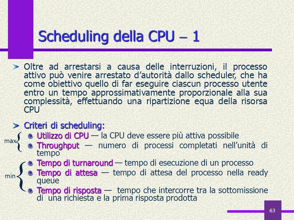 63 Scheduling della CPU 1 Oltre ad arrestarsi a causa delle interruzioni, il processo attivo può venire arrestato dautorità dallo scheduler, che ha co