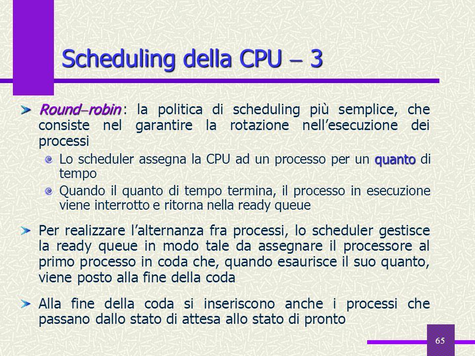 65 Scheduling della CPU 3 Round robin Round robin : la politica di scheduling più semplice, che consiste nel garantire la rotazione nellesecuzione dei