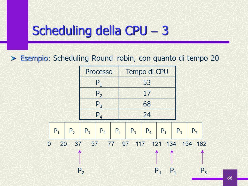 66 Scheduling della CPU 3 Esempio: Esempio: Scheduling Round robin, con quanto di tempo 20 ProcessoTempo di CPU P1P1 53 P2P2 17 P3P3 68 P4P4 24 P1P1 P