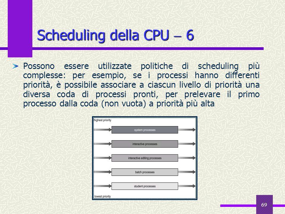 69 Scheduling della CPU 6 Possono essere utilizzate politiche di scheduling più complesse: per esempio, se i processi hanno differenti priorità, è pos