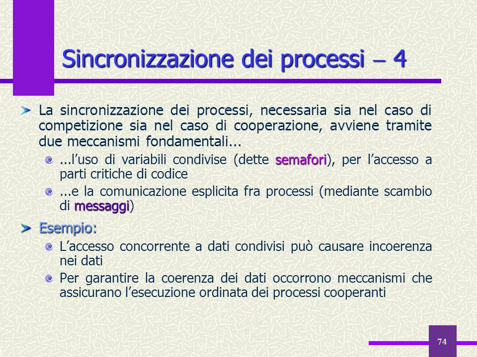74 Sincronizzazione dei processi 4 La sincronizzazione dei processi, necessaria sia nel caso di competizione sia nel caso di cooperazione, avviene tra