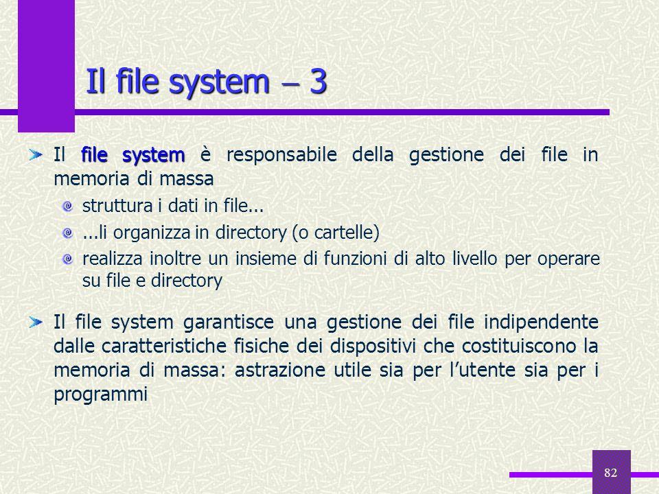 82 Il file system 3 file system Il file system è responsabile della gestione dei file in memoria di massa struttura i dati in file......li organizza i