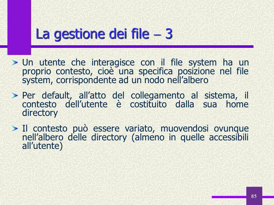 85 La gestione dei file 3 Un utente che interagisce con il file system ha un proprio contesto, cioè una specifica posizione nel file system, corrispon