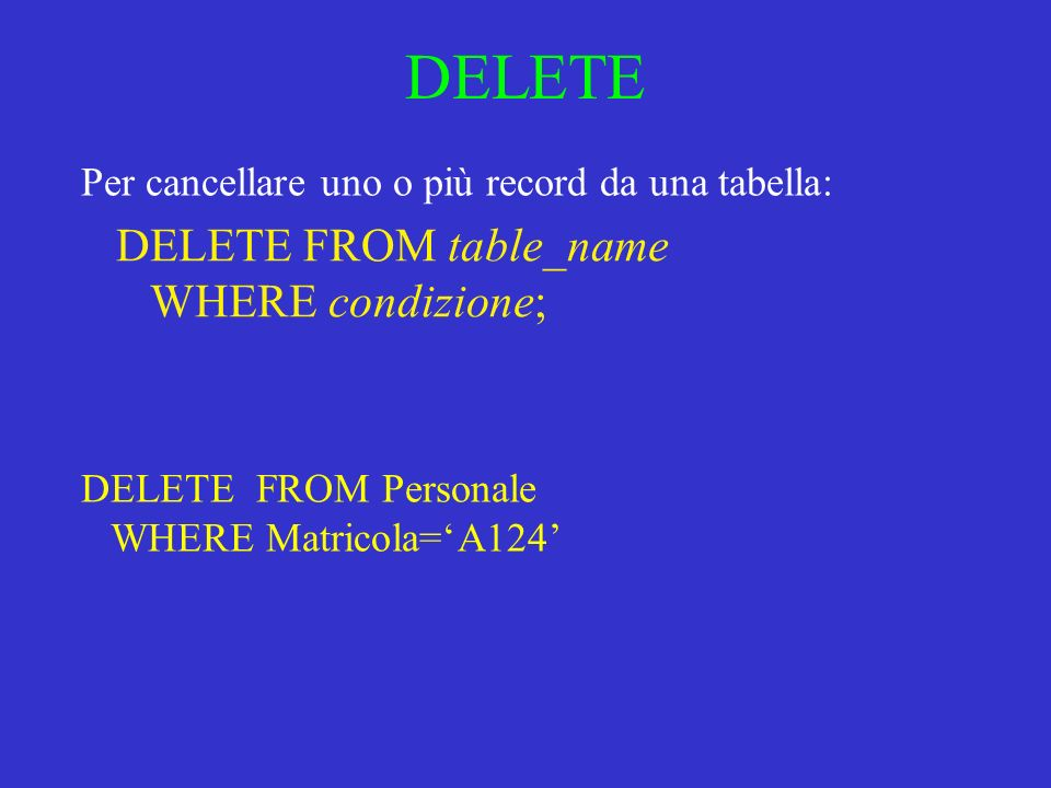 DELETE DELETE FROM table_name WHERE condizione; Per cancellare uno o più record da una tabella: DELETE FROM Personale WHERE Matricola=A124