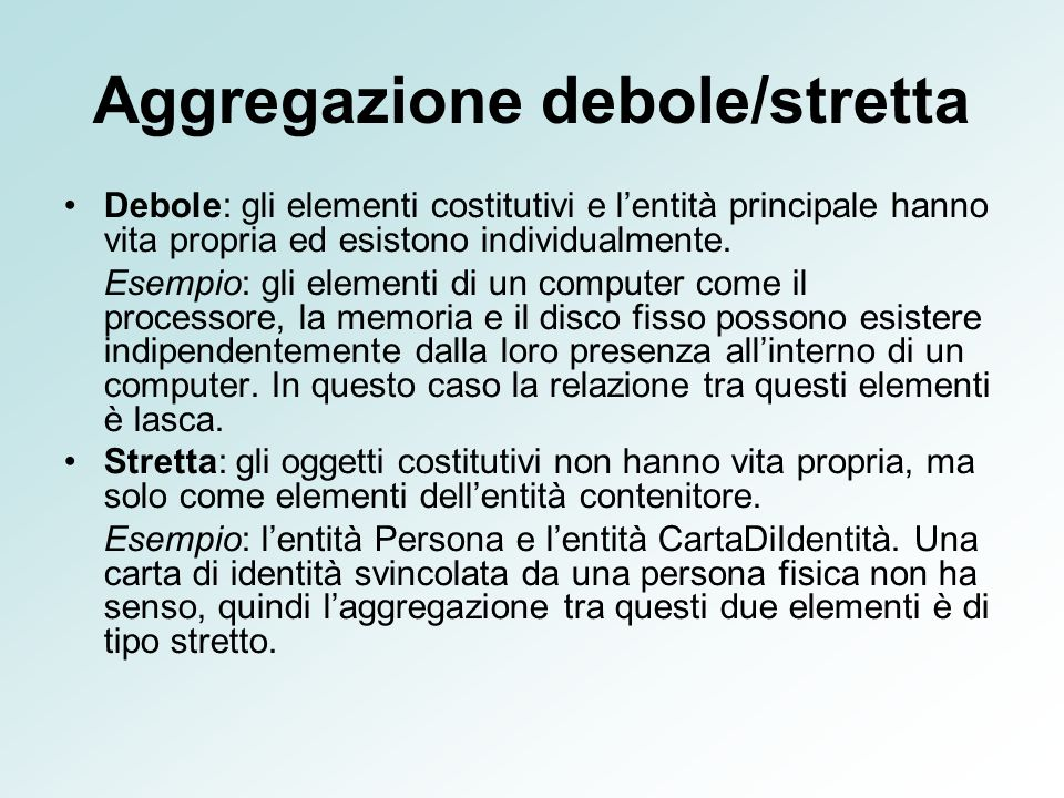 Aggregazione debole/stretta Debole: gli elementi costitutivi e lentità principale hanno vita propria ed esistono individualmente. Esempio: gli element