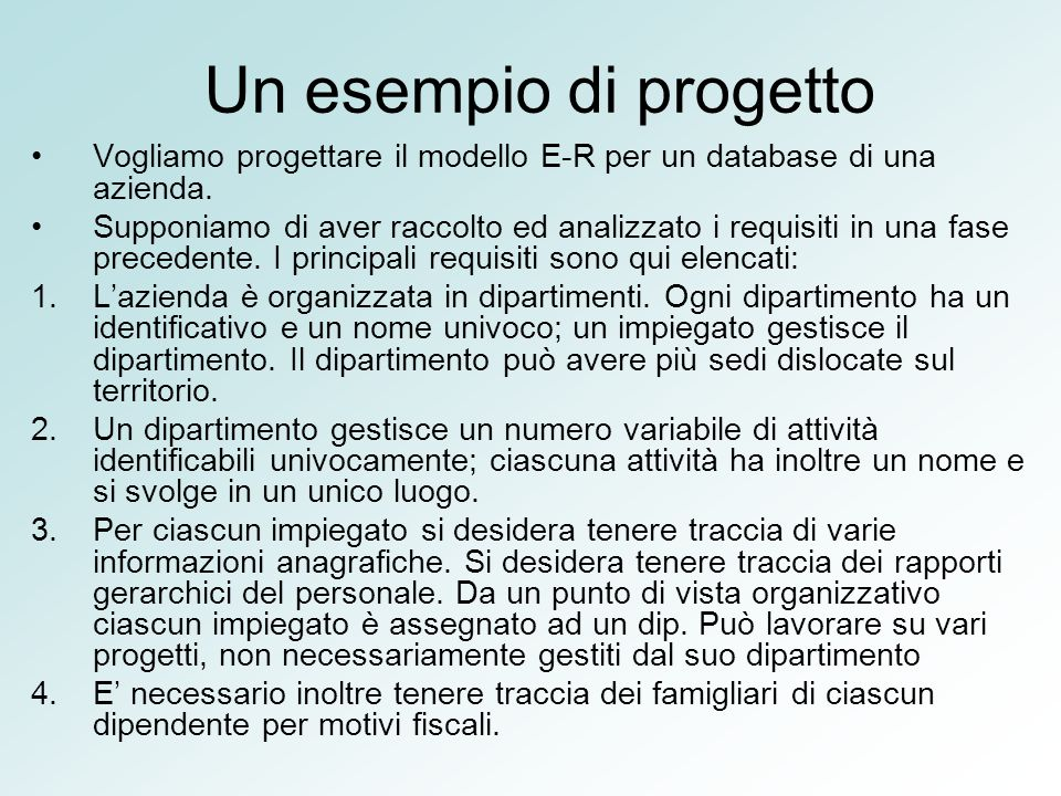 Un esempio di progetto Vogliamo progettare il modello E-R per un database di una azienda. Supponiamo di aver raccolto ed analizzato i requisiti in una