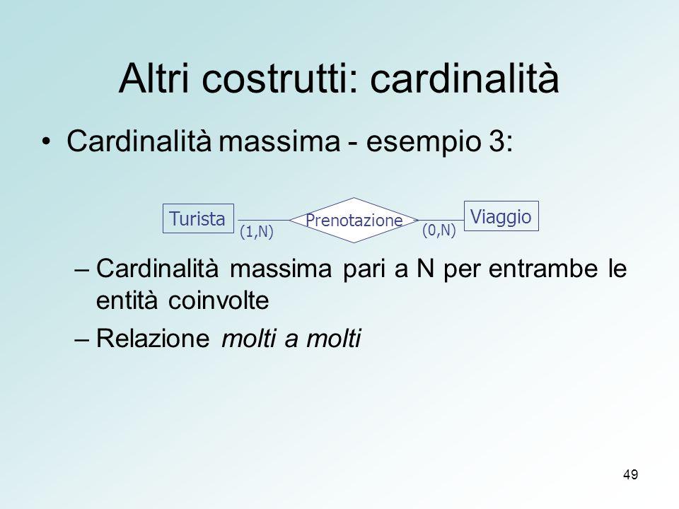49 Altri costrutti: cardinalità Cardinalità massima - esempio 3: –Cardinalità massima pari a N per entrambe le entità coinvolte –Relazione molti a molti Turista Viaggio Prenotazione (1,N) (0,N)
