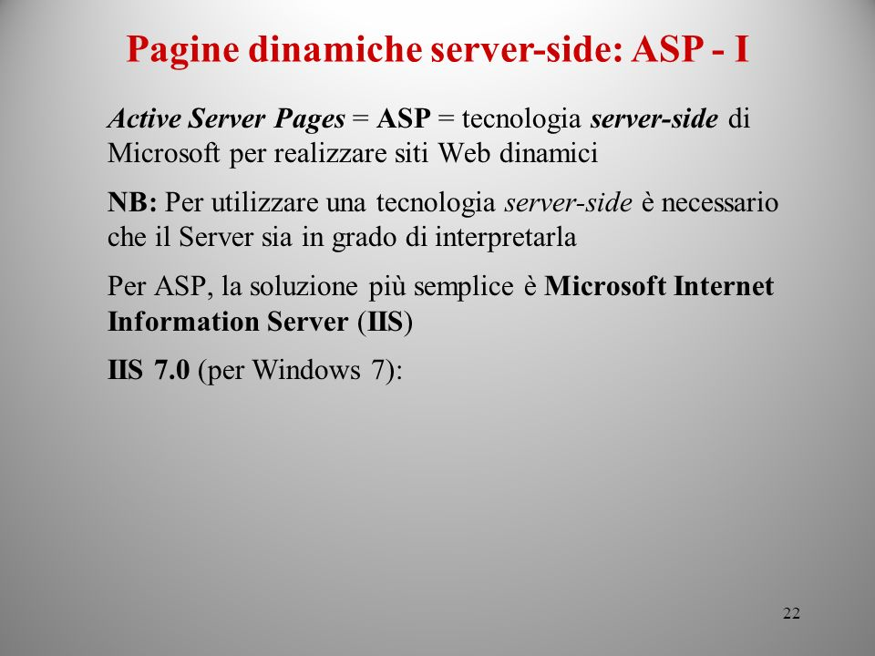 22 Active Server Pages = ASP = tecnologia server-side di Microsoft per realizzare siti Web dinamici NB: Per utilizzare una tecnologia server-side è ne