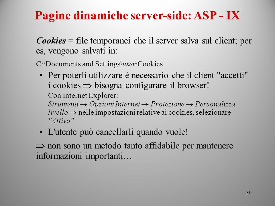 30 Pagine dinamiche server-side: ASP - IX Cookies = file temporanei che il server salva sul client; per es, vengono salvati in: C:\Documents and Setti