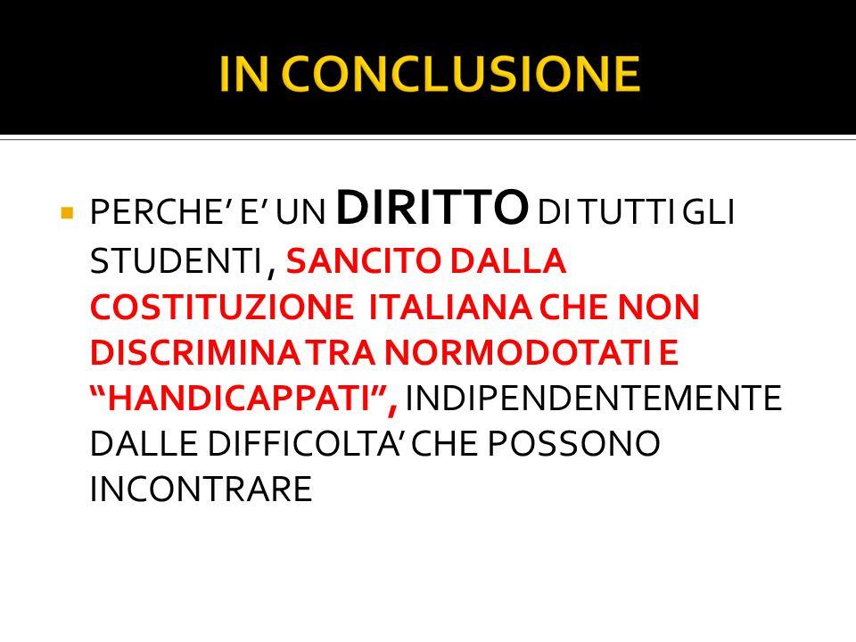 PERCHE E UN DIRITTO DI TUTTI GLI STUDENTI, SANCITO DALLA COSTITUZIONE ITALIANA CHE NON DISCRIMINA TRA NORMODOTATI E HANDICAPPATI, INDIPENDENTEMENTE DALLE DIFFICOLTA CHE POSSONO INCONTRARE
