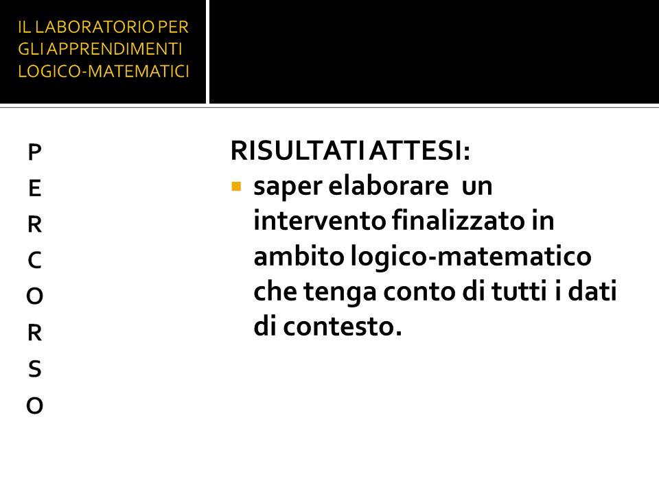 RISULTATI ATTESI: saper elaborare un intervento finalizzato in ambito logico-matematico che tenga conto di tutti i dati di contesto.