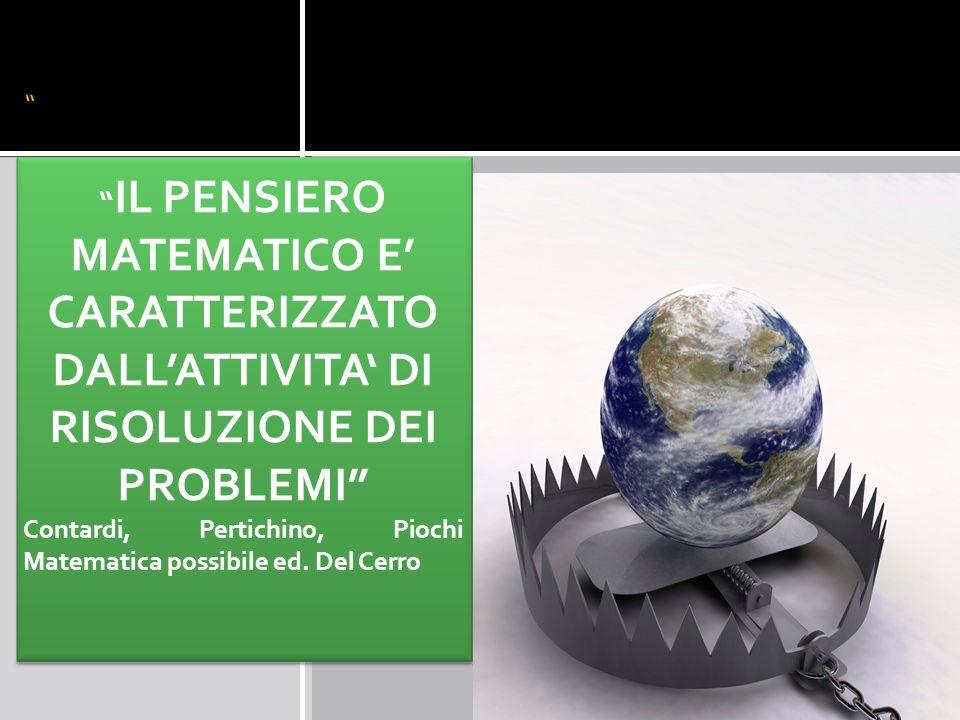 IL PENSIERO MATEMATICO E CARATTERIZZATO DALLATTIVITA DI RISOLUZIONE DEI PROBLEMI Contardi, Pertichino, Piochi Matematica possibile ed.