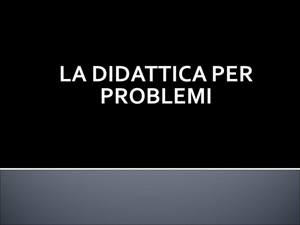 LA DIDATTICA PER PROBLEMI