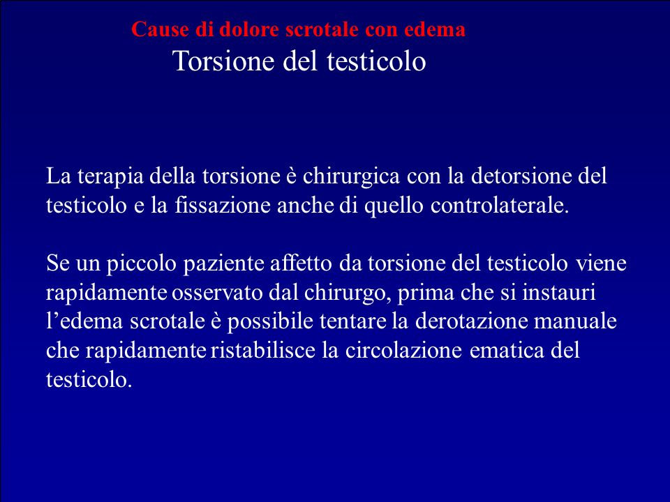 Cause di dolore scrotale con edema Torsione del testicolo La terapia della torsione è chirurgica con la detorsione del testicolo e la fissazione anche