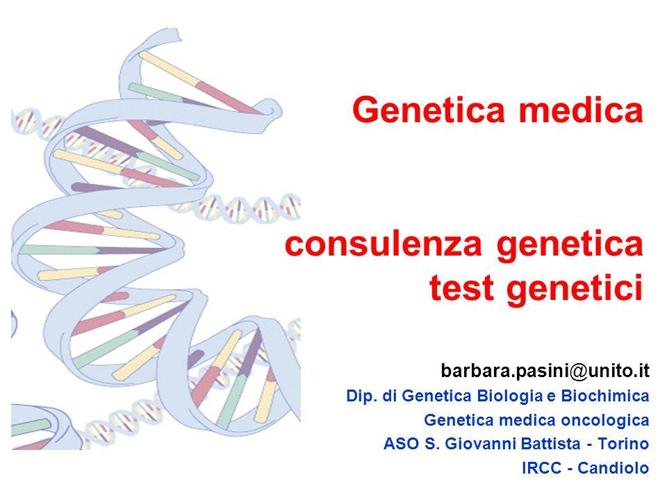 Genetica medica consulenza genetica test genetici barbara.pasini@unito.it Dip. di Genetica Biologia e Biochimica Genetica medica oncologica ASO S. Gio