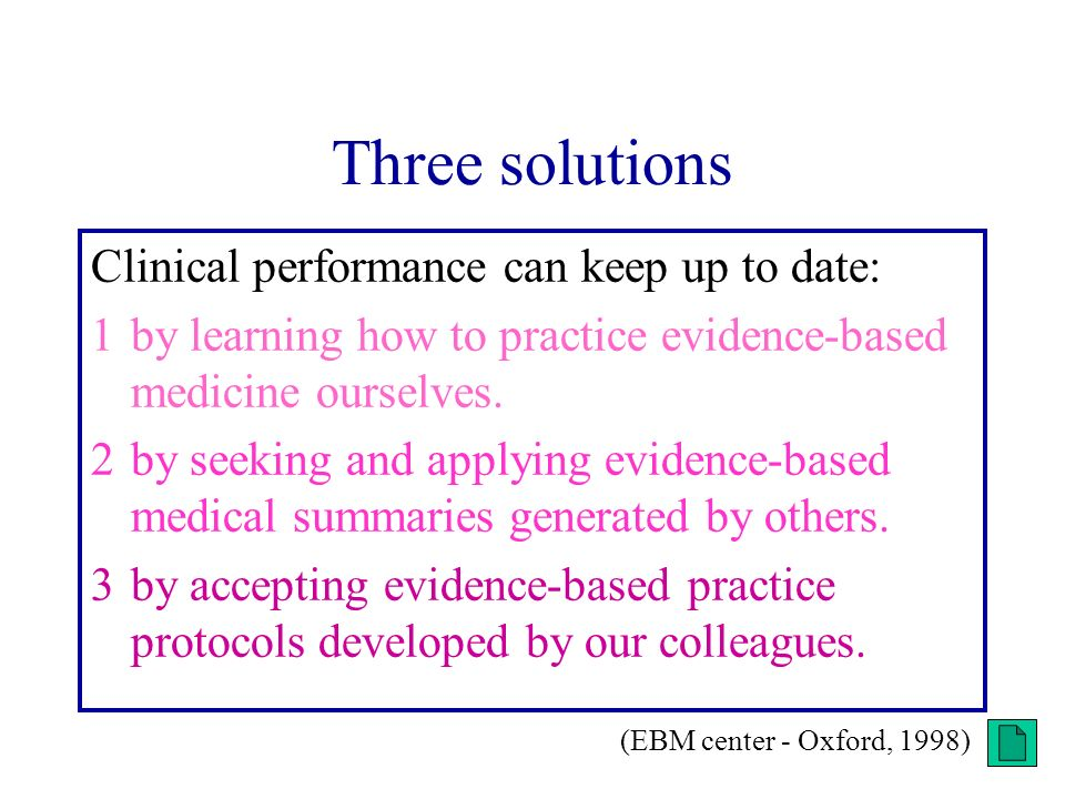 Three solutions Clinical performance can keep up to date: 1by learning how to practice evidence-based medicine ourselves. 2by seeking and applying evi